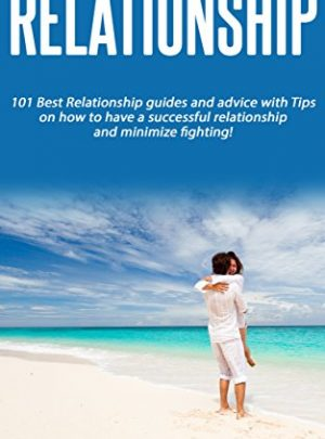 Relationship:101 Best Relationship guides and advice with Tips on how to have a successful relationship and minimize fighting!