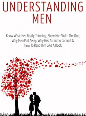 Understanding Men: Know What He's Really Thinking, Show Him You're The One,  Why Men Pull Away, Why He's Afraid To Commit &  How To Read Him Like A Book