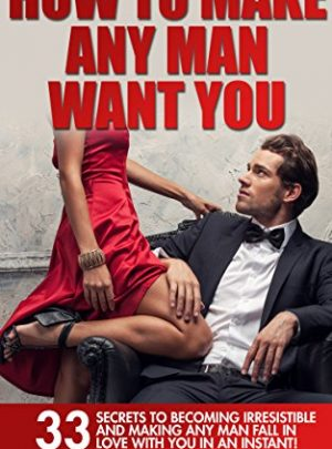 How To Make Any Man Want You: 33 Secrets to Becoming Irresistible and Making Any Man Fall in Love with You in an Instant! (Make Him Want You, Dating Advice for Women)